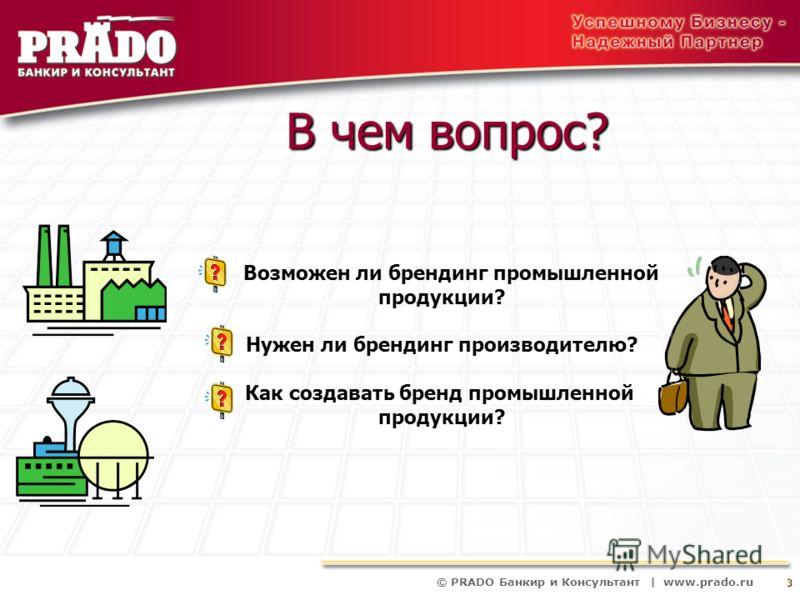 © PRADO Банкир и Консультант | www.prado.ru 3 В чем вопрос? Возможен ли брендинг промышленной продукции? Нужен ли брендинг производителю? Как создавать бренд промышленной продукции?