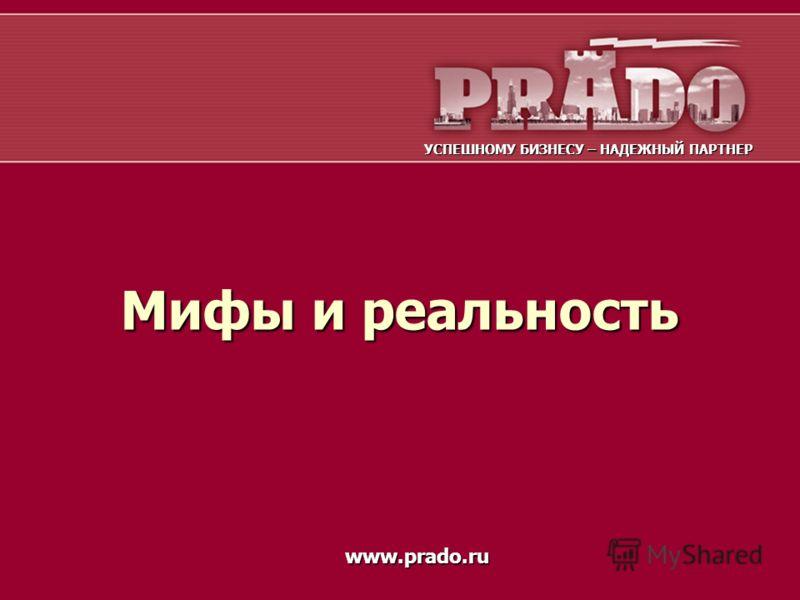 Мифы и реальность УСПЕШНОМУ БИЗНЕСУ – НАДЕЖНЫЙ ПАРТНЕР www.prado.ru