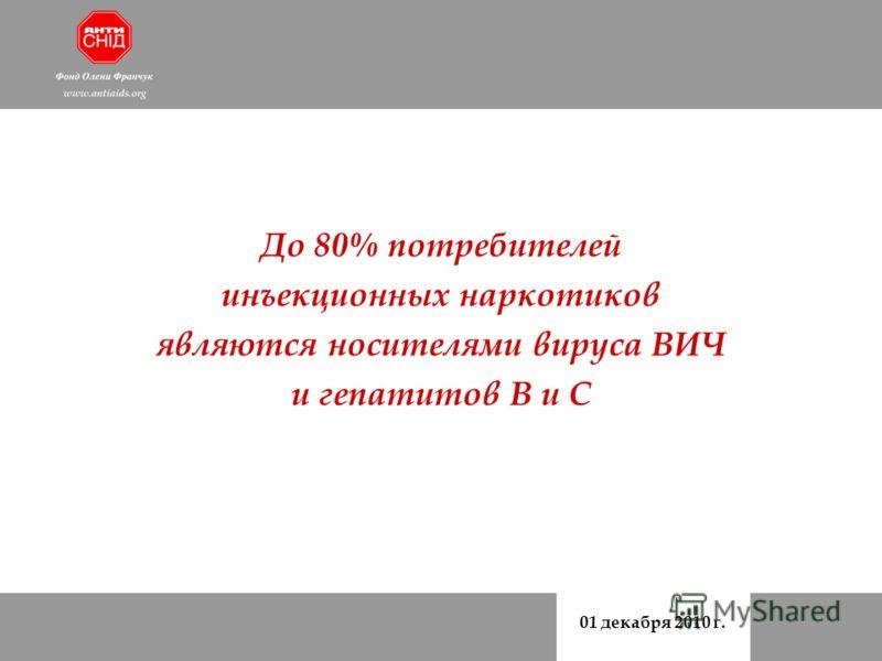 01 декабря 2010 г. До 80% потребителей инъекционных наркотиков являются носителями вируса ВИЧ и гепатитов В и С