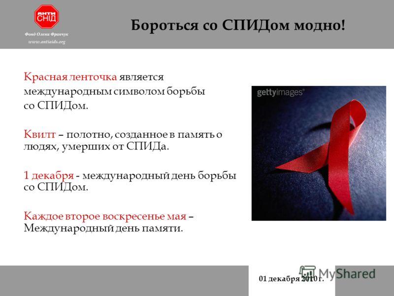 01 декабря 2010 г. Бороться со СПИДом модно! Красная ленточка является международным символом борьбы со СПИДом. Квилт – полотно, созданное в память о людях, умерших от СПИДа. 1 декабря - международный день борьбы со СПИДом. Каждое второе воскресенье