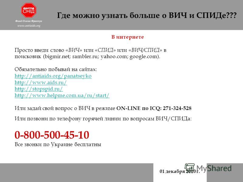 01 декабря 2010 г. Где можно узнать больше о ВИЧ и СПИДе??? В интернете Просто введи слово « ВИЧ » или « СПИД » или « ВИЧ/СПИД » в поисковик (bigmir.net; rambler.ru; yahoo.com; google.com). Обязательно побывай на сайтах: http://antiaids.org/panatseyk
