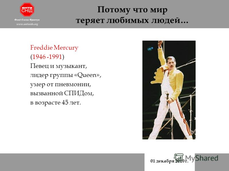 01 декабря 2010 г. Потому что мир теряет любимых людей… Freddie Mercury (1946 -1991) Певец и музыкант, лидер группы «Queen», умер от пневмонии, вызванной СПИДом, в возрасте 45 лет.