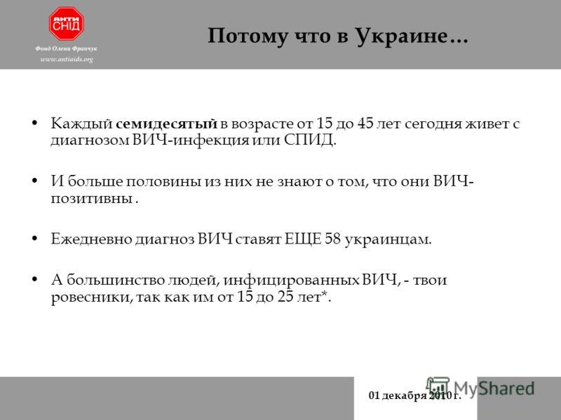 01 декабря 2010 г. Потому что в Украине… Каждый семидесятый в возрасте от 15 до 45 лет сегодня живет с диагнозом ВИЧ-инфекция или СПИД. И больше половины из них не знают о том, что они ВИЧ- позитивны. Ежедневно диагноз ВИЧ ставят ЕЩЕ 58 украинцам. А