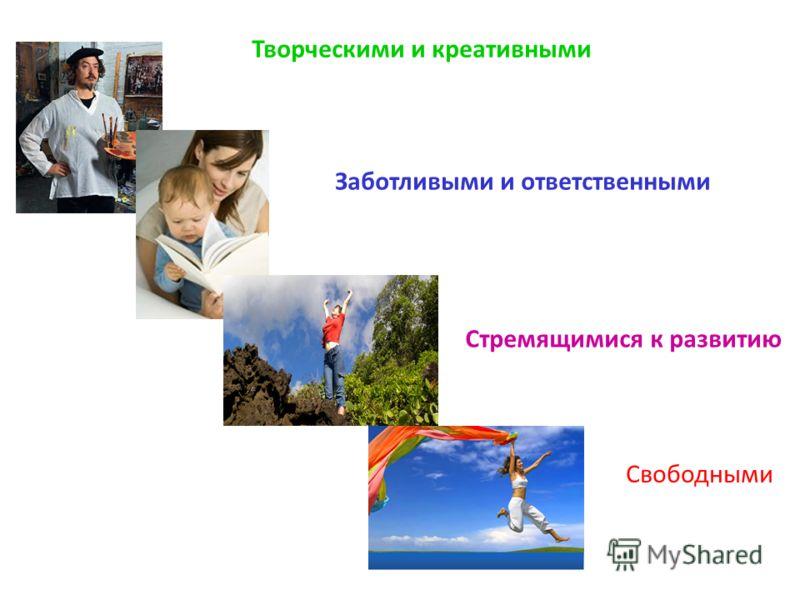 Творческими и креативными Заботливыми и ответственными Свободными Стремящимися к развитию