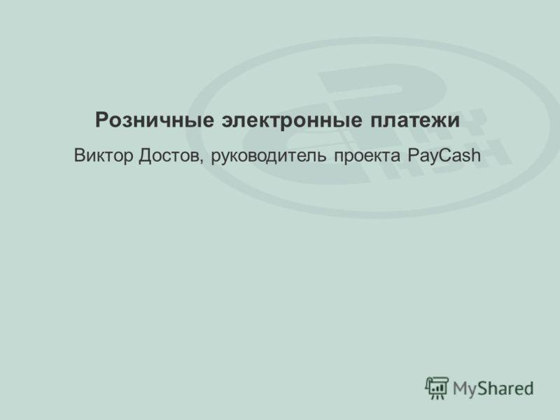 Розничные электронные платежи Виктор Достов, руководитель проекта PayCash
