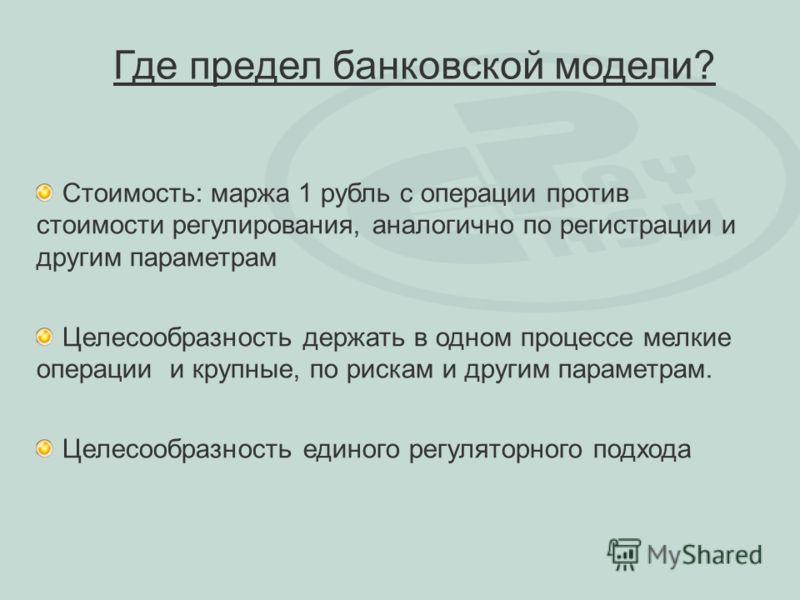 Где предел банковской модели? Стоимость: маржа 1 рубль с операции против стоимости регулирования, аналогично по регистрации и другим параметрам Целесообразность держать в одном процессе мелкие операции и крупные, по рискам и другим параметрам. Целесо