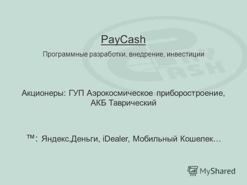 PayCash Программные разработки, внедрение, инвестиции Акционеры: ГУП Аэрокосмическое приборостроение, АКБ Таврический : Яндекс,Деньги, iDealer, Мобильный Кошелек…