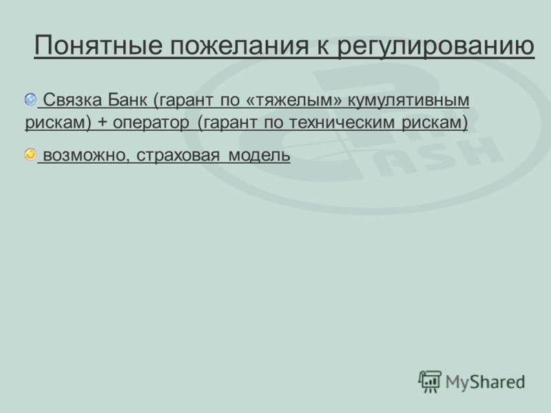 Понятные пожелания к регулированию Связка Банк (гарант по «тяжелым» кумулятивным рискам) + оператор (гарант по техническим рискам) возможно, страховая модель