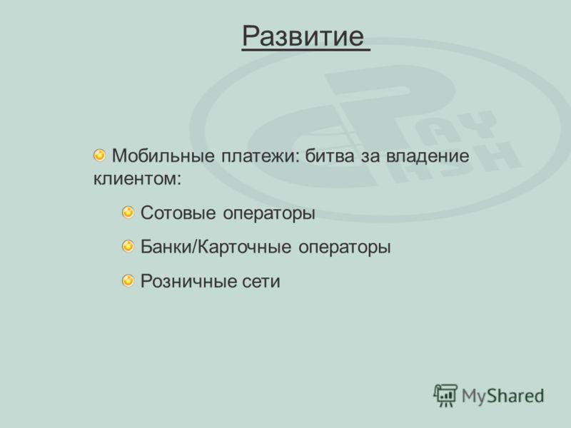 Мобильные платежи: битва за владение клиентом: Сотовые операторы Банки/Карточные операторы Розничные сети Развитие