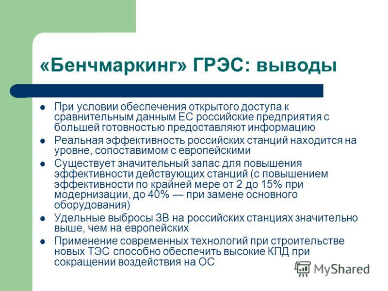 «Бенчмаркинг» ГРЭС: выводы При условии обеспечения открытого доступа к сравнительным данным ЕС российские предприятия с большей готовностью предоставляют информацию Реальная эффективность российских станций находится на уровне, сопоставимом с европей