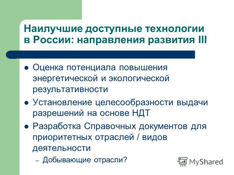 Наилучшие доступные технологии в России: направления развития III Оценка потенциала повышения энергетической и экологической результативности Установление целесообразности выдачи разрешений на основе НДТ Разработка Справочных документов для приоритет