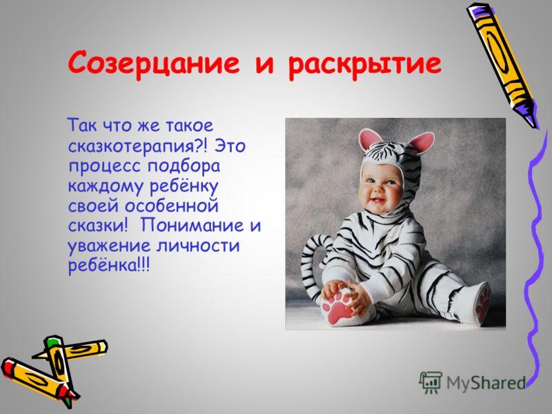 Созерцание и раскрытие Так что же такое сказкотерапия?! Это процесс подбора каждому ребёнку своей особенной сказки! Понимание и уважение личности ребёнка!!!
