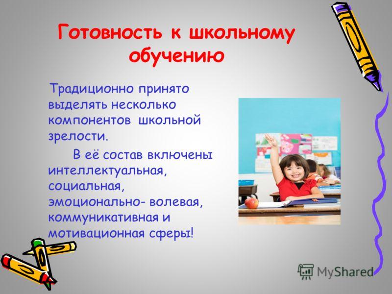 Готовность к школьному обучению Традиционно принято выделять несколько компонентов школьной зрелости. В её состав включены интеллектуальная, социальная, эмоционально- волевая, коммуникативная и мотивационная сферы!