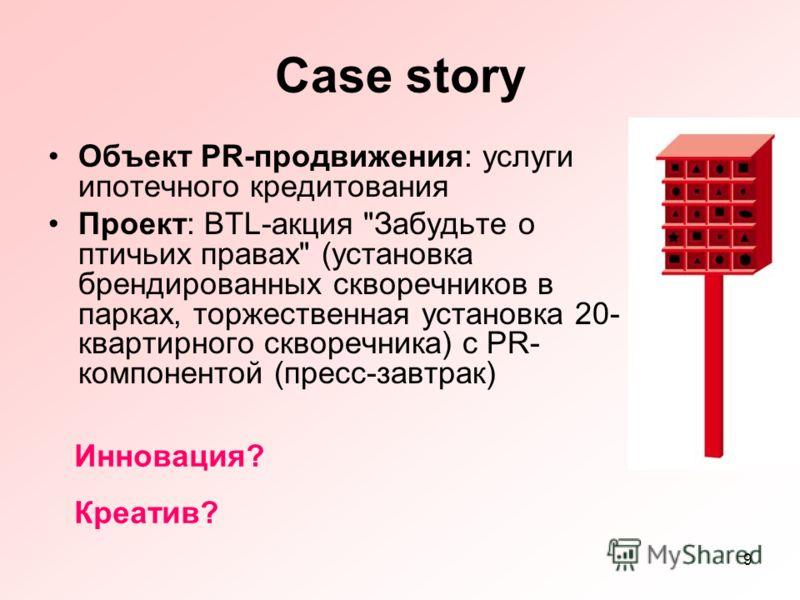 9 Case story Объект PR-продвижения: услуги ипотечного кредитования Проект: BTL-акция