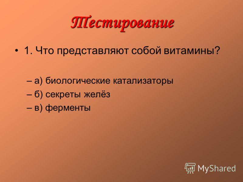 Тестирование 1. Что представляют собой витамины? –а) биологические катализаторы –б) секреты желёз –в) ферменты