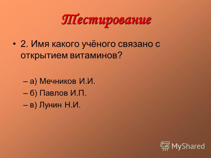 Тестирование 2. Имя какого учёного связано с открытием витаминов? –а) Мечников И.И. –б) Павлов И.П. –в) Лунин Н.И.