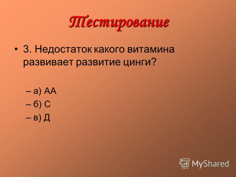 Тестирование 3. Недостаток какого витамина развивает развитие цинги? –а) АА –б) С –в) Д
