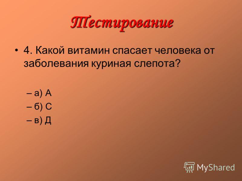 Тестирование 4. Какой витамин спасает человека от заболевания куриная слепота? –а) А –б) С –в) Д