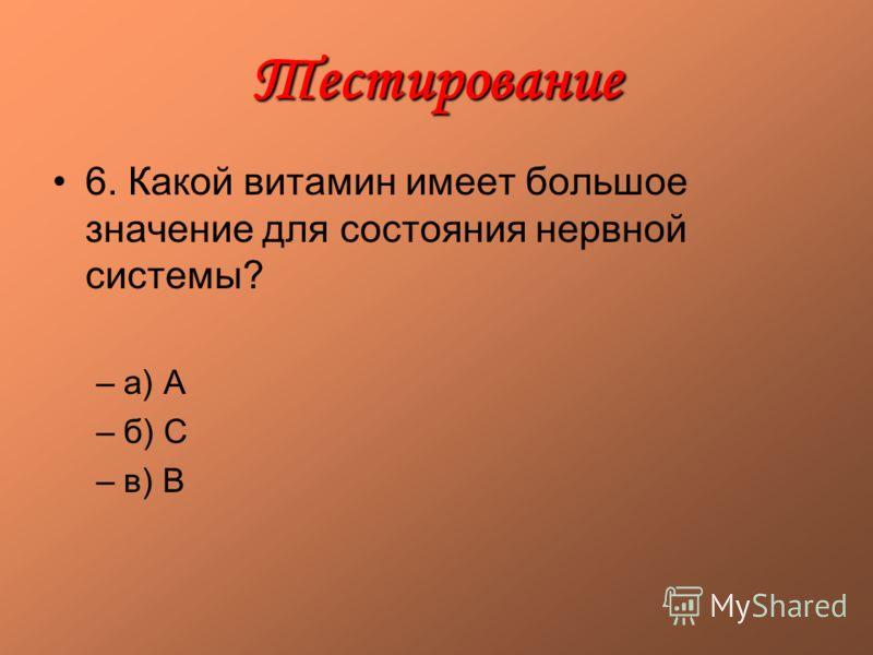 Тестирование 6. Какой витамин имеет большое значение для состояния нервной системы? –а) А –б) С –в) В