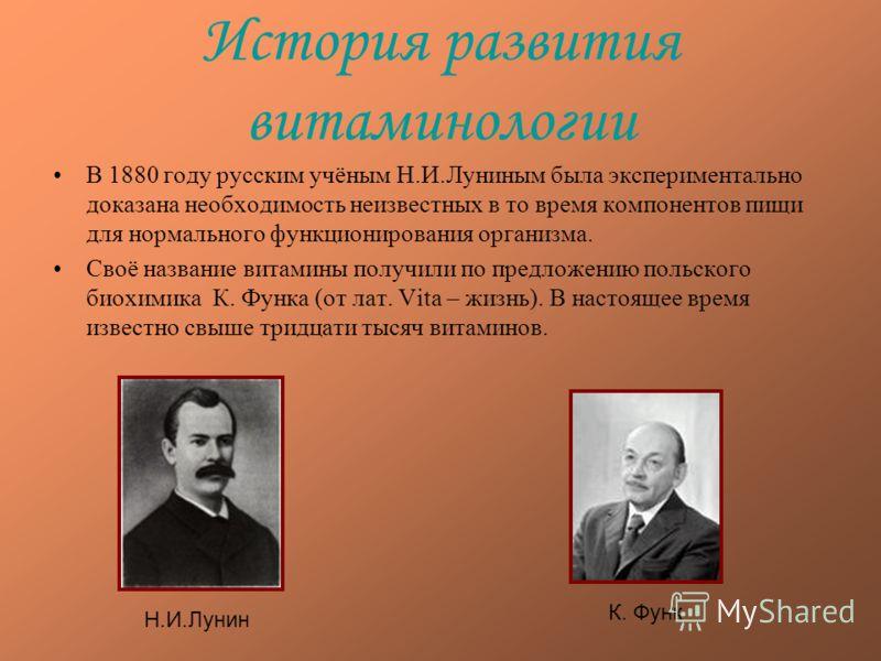 История развития витаминологии В 1880 году русским учёным Н.И.Луниным была экспериментально доказана необходимость неизвестных в то время компонентов пищи для нормального функционирования организма. Своё название витамины получили по предложению поль
