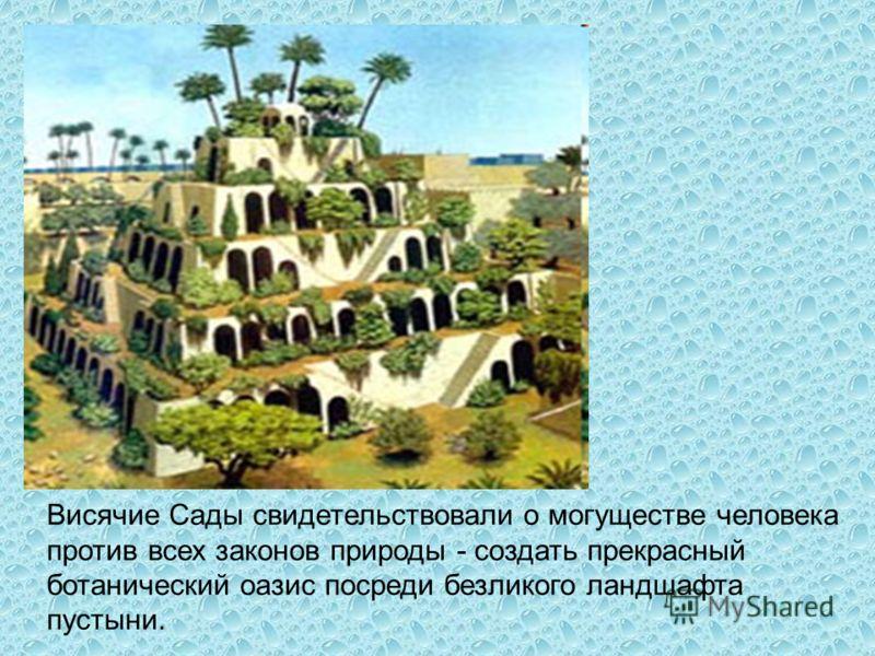 Висячие Сады свидетельствовали о могуществе человека против всех законов природы - создать прекрасный ботанический оазис посреди безликого ландшафта пустыни.