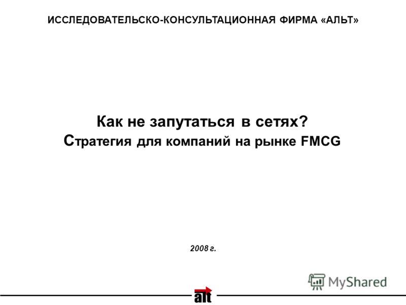 Как не запутаться в сетях? С тратегия для компаний на рынке FMCG ИССЛЕДОВАТЕЛЬСКО-КОНСУЛЬТАЦИОННАЯ ФИРМА «АЛЬТ» 2008 г.