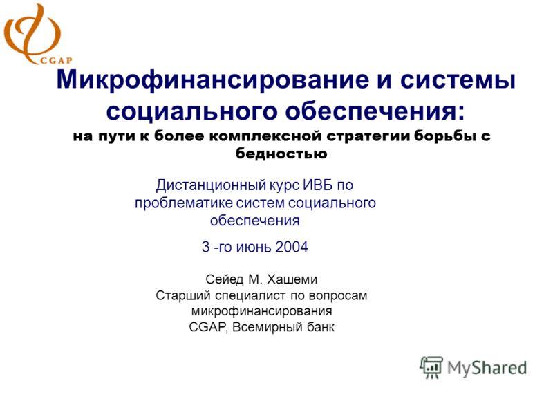 Микрофинансирование и системы социального обеспечения: на пути к более комплексной стратегии борьбы с бедностью Дистанционный курс ИВБ по проблематике систем социального обеспечения 3 -го июнь 2004 Сейед М. Хашеми Старший специалист по вопросам микро