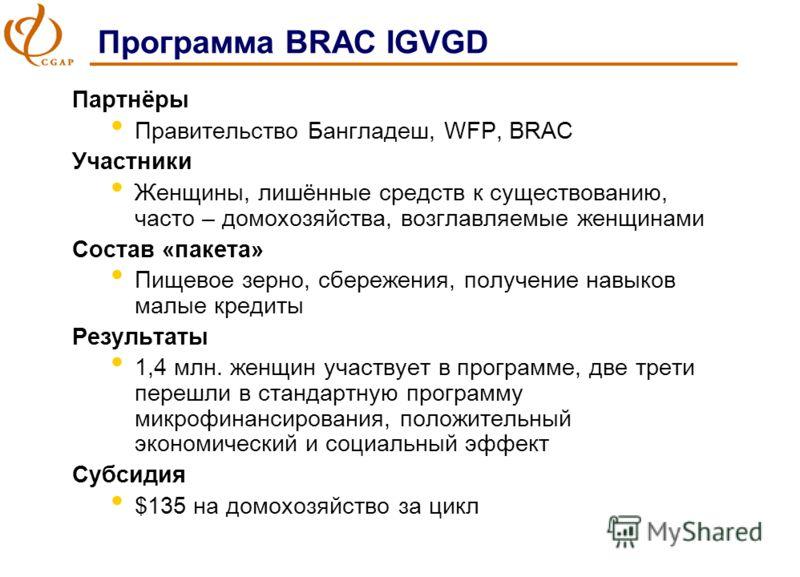 Программа BRAC IGVGD Партнёры Правительство Бангладеш, WFP, BRAC Участники Женщины, лишённые средств к существованию, часто – домохозяйства, возглавляемые женщинами Состав «пакета» Пищевое зерно, сбережения, получение навыков малые кредиты Результаты
