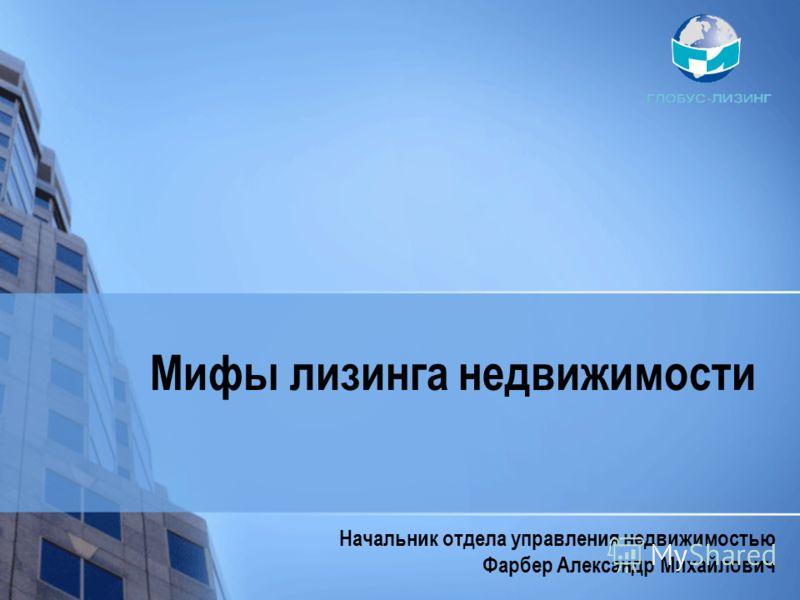 Мифы лизинга недвижимости Начальник отдела управления недвижимостью Фарбер Александр Михайлович