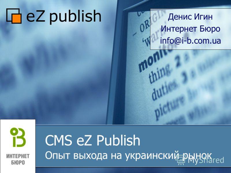 CMS eZ Publish Опыт выхода на украинский рынок Денис Игин Интернет Бюро info@i-b.com.ua