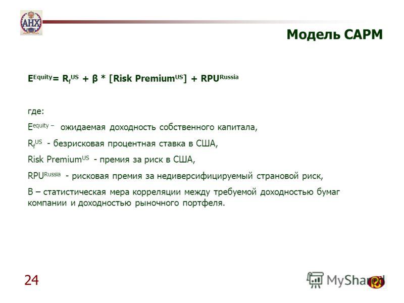 24 Модель CAPM E Equity = R f US + β * [Risk Premium US ] + RPU Russia где: E equity – ожидаемая доходность собственного капитала, R f US - безрисковая процентная ставка в США, Risk Premium US - премия за риск в США, RPU Russia - рисковая премия за н