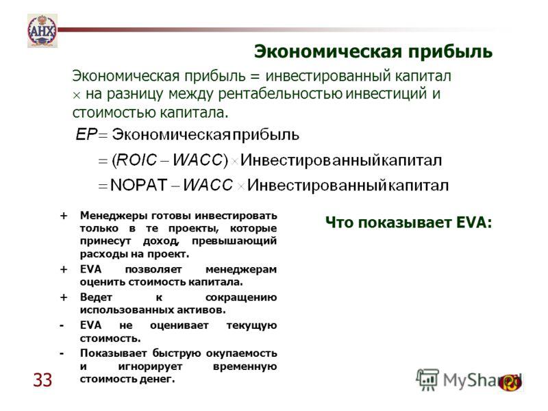 33 Экономическая прибыль +Менеджеры готовы инвестировать только в те проекты, которые принесут доход, превышающий расходы на проект. +EVA позволяет менеджерам оценить стоимость капитала. +Ведет к сокращению использованных активов. -EVA не оценивает т