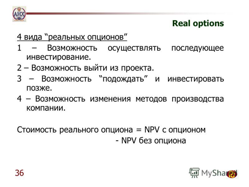 36 Real options 4 вида реальных опционов 1 – Возможность осуществлять последующее инвестирование. 2 – Возможность выйти из проекта. 3 – Возможность подождать и инвестировать позже. 4 – Возможность изменения методов производства компании. Стоимость ре