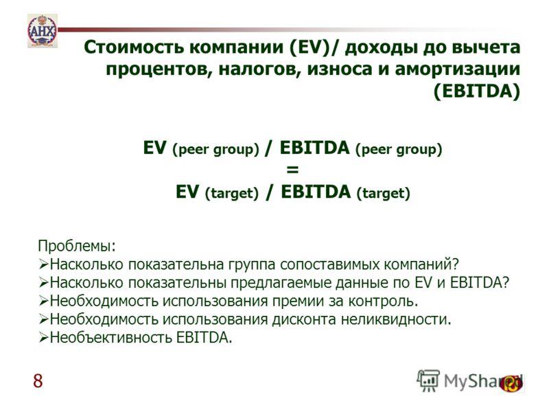 8 Стоимость компании (EV)/ доходы до вычета процентов, налогов, износа и амортизации (EBITDA) Проблемы: Насколько показательна группа сопоставимых компаний? Насколько показательны предлагаемые данные по EV и EBITDA? Необходимость использования премии
