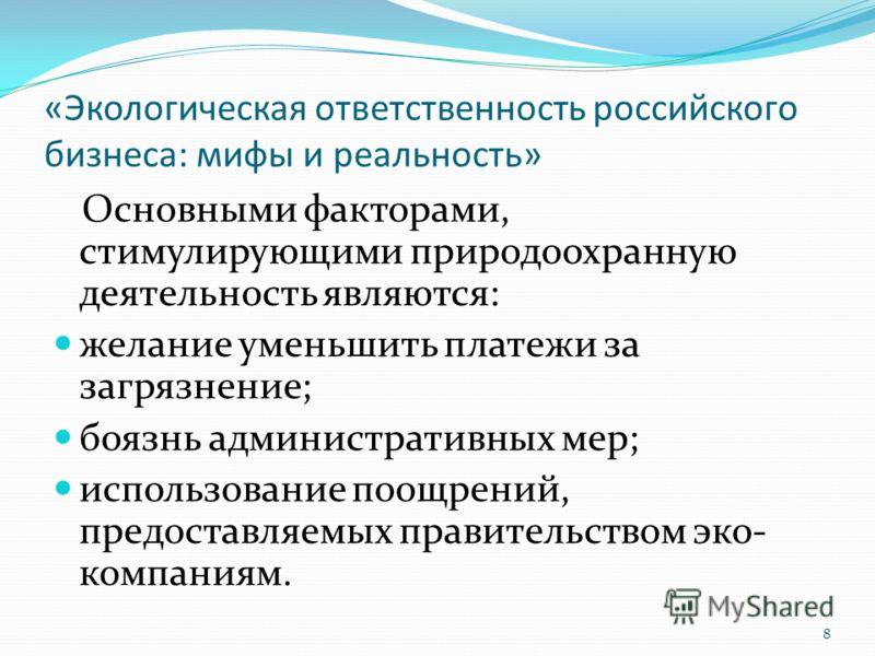«Экологическая ответственность российского бизнеса: мифы и реальность» Основными факторами, стимулирующими природоохранную деятельность являются: желание уменьшить платежи за загрязнение; боязнь административных мер; использование поощрений, предоста