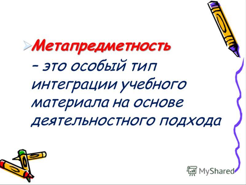 Метапредметность Метапредметность – это особый тип интеграции учебного материала на основе деятельностного подхода