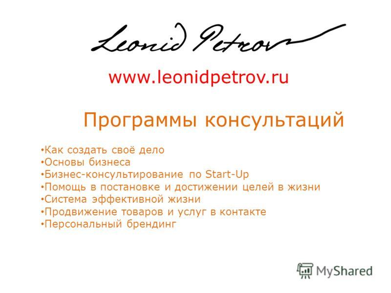 www.leonidpetrov.ru Программы консультаций Как создать своё дело Основы бизнеса Бизнес-консультирование по Start-Up Помощь в постановке и достижении целей в жизни Система эффективной жизни Продвижение товаров и услуг в контакте Персональный брендинг