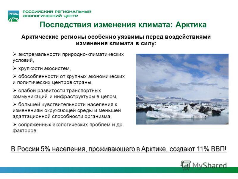 Арктические регионы особенно уязвимы перед воздействиями изменения климата в силу: экстремальности природно-климатических условий, хрупкости экосистем, обособленности от крупных экономических и политических центров страны, слабой развитости транспорт