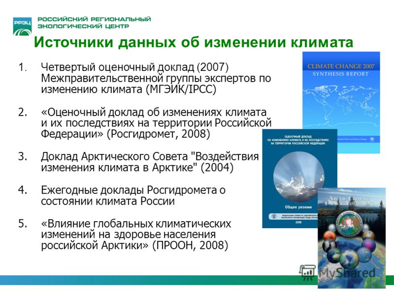 Источники данных об изменении климата 1.Четвертый оценочный доклад (2007) М ежправительственной группы экспертов по изменению климата (МГЭИК/IPCC) 2.«Оценочный доклад об изменениях климата и их последствиях на территории Российской Федерации» (Росгид