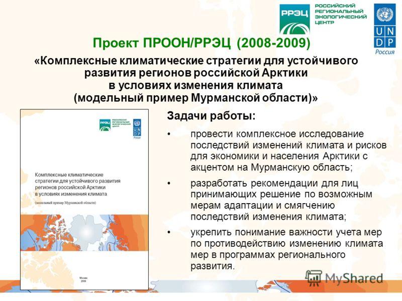 «Комплексные климатические стратегии для устойчивого развития регионов российской Арктики в условиях изменения климата (модельный пример Мурманской области)» Проект ПРООН/РРЭЦ (2008-2009) Задачи работы: провести комплексное исследование последствий и