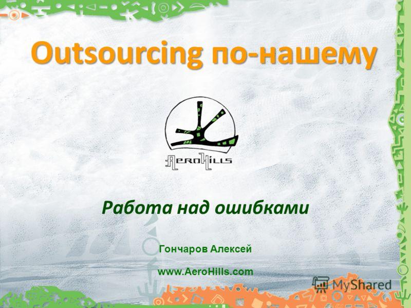 Outsourcing по-нашему Pабота над ошибками www.AeroHills.com Гончаров Алексей