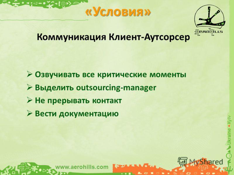 Озвучивать все критические моменты Выделить outsourcing-manager Не прерывать контакт Вести документацию «Условия» Коммуникация Клиент-Аутсорсер www.aerohills.com