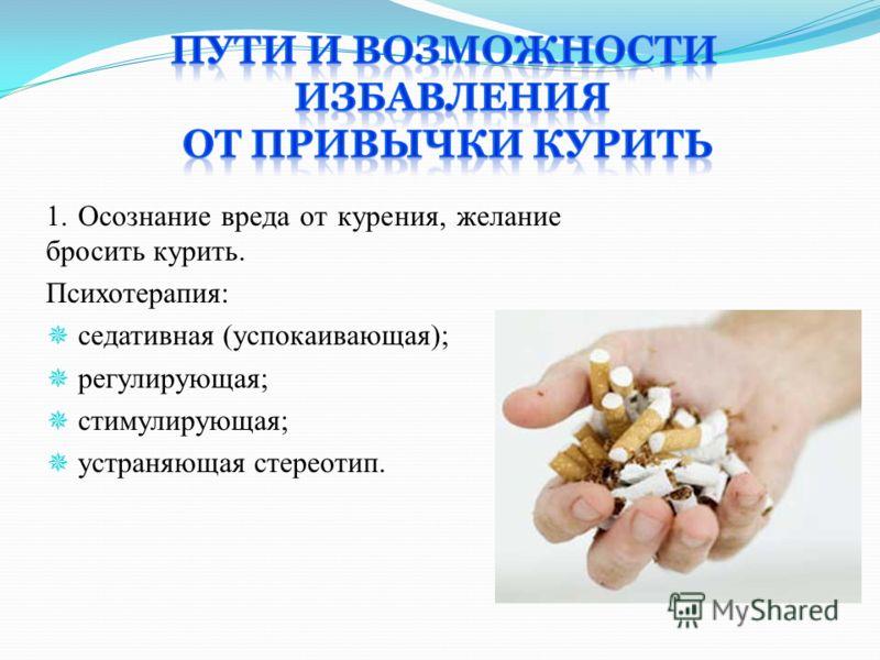 1. Осознание вреда от курения, желание бросить курить. Психотерапия: седативная (успокаивающая); регулирующая; стимулирующая; устраняющая стереотип.