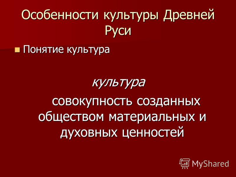 Особенности культуры Древней Руси Понятие культура Понятие культуракультура совокупность созданных обществом материальных и духовных ценностей совокупность созданных обществом материальных и духовных ценностей
