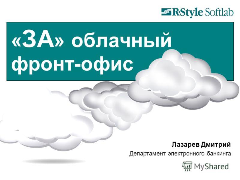 « ЗА » облачный фронт-офис Лазарев Дмитрий Департамент электронного банкинга