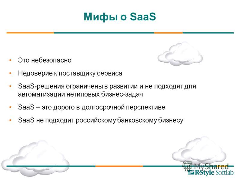 Это небезопасно Недоверие к поставщику сервиса SaaS-решения ограничены в развитии и не подходят для автоматизации нетиповых бизнес-задач SaaS – это дорого в долгосрочной перспективе SaaS не подходит российскому банковскому бизнесу Мифы о SaaS