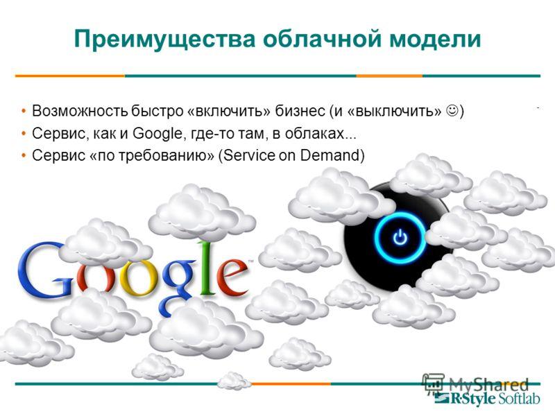 Преимущества облачной модели Возможность быстро «включить» бизнес (и «выключить» ) Сервис, как и Google, где-то там, в облаках... Сервис «по требованию» (Service on Demand)
