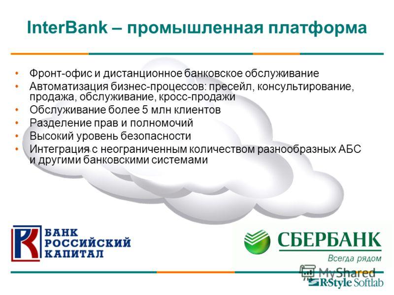 InterBank – промышленная платформа Фронт-офис и дистанционное банковское обслуживание Автоматизация бизнес-процессов: пресейл, консультирование, продажа, обслуживание, кросс-продажи Обслуживание более 5 млн клиентов Разделение прав и полномочий Высок