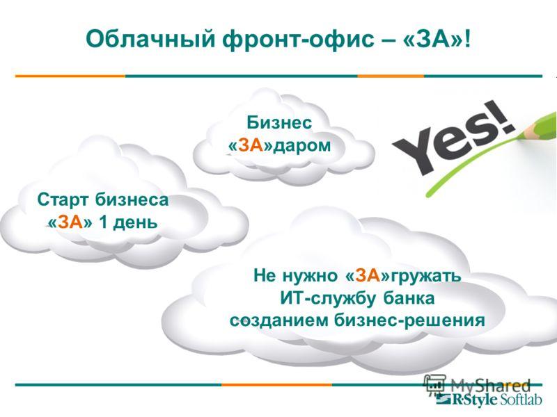 Облачный фронт-офис – «ЗА»! Не нужно «ЗА»гружать ИТ-службу банка созданием бизнес-решения Старт бизнеса «ЗА» 1 день Бизнес «ЗА»даром