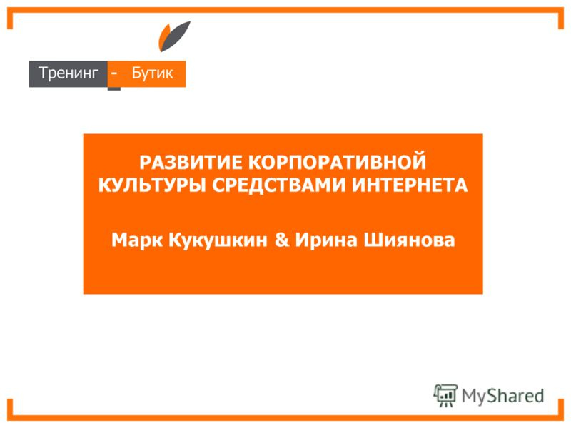 РАЗВИТИЕ КОРПОРАТИВНОЙ КУЛЬТУРЫ СРЕДСТВАМИ ИНТЕРНЕТА Марк Кукушкин & Ирина Шиянова